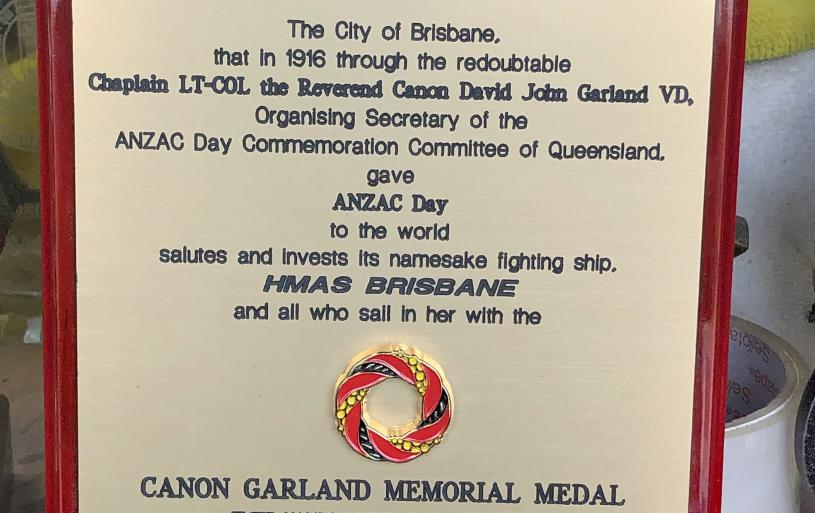 The Canon Garland Memorial Medal commemorative plaque for HMAS Brisbane. Sandgate Sub-Section arranged for the production of the plaque in association with Canon Garland Memorial Society and the ANZAC Day Commemoration Committee of Queensland.